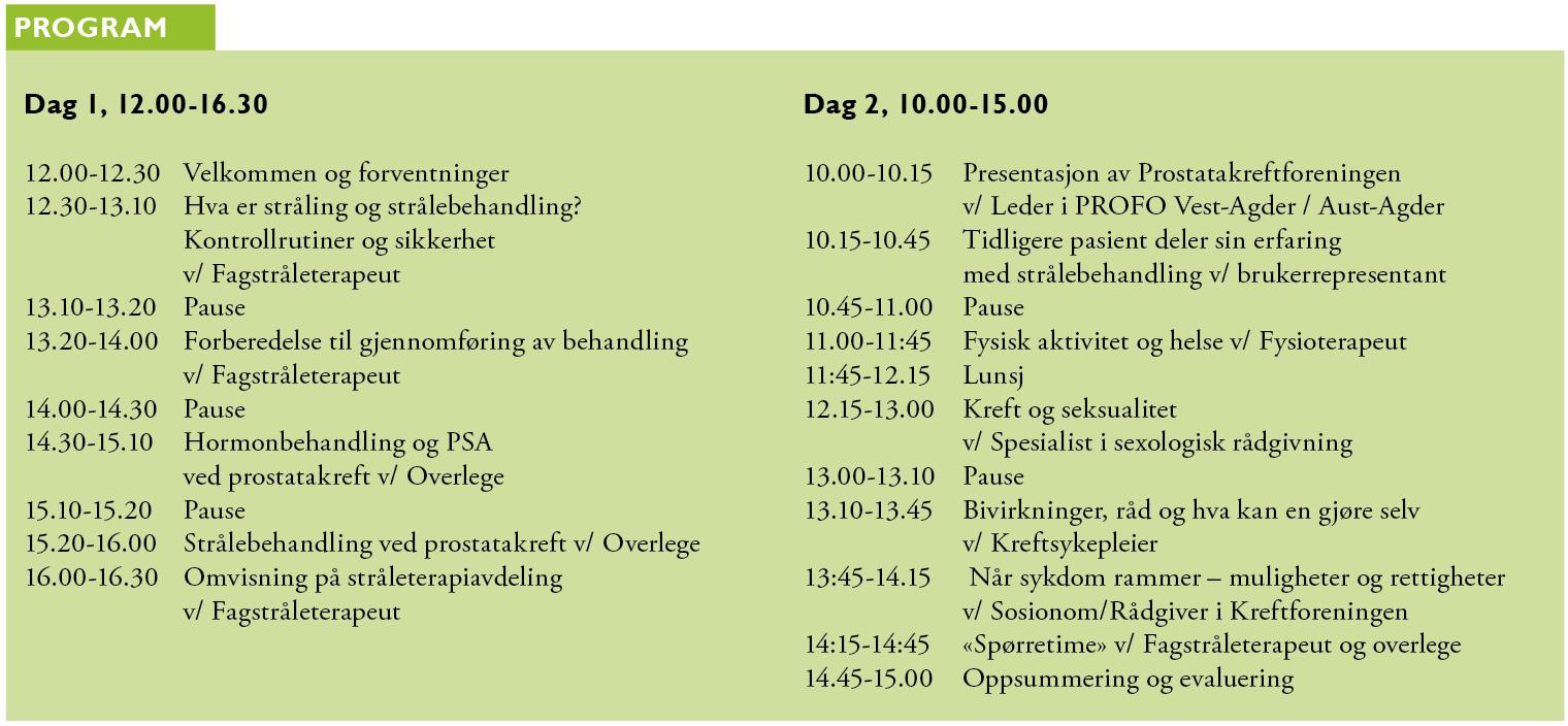 Program: Dag 1, 12.00-16.30  12.00-12.30Velkommen og forventninger  12.30-13.10Hva er stråling og strålebehandling?  Kontrollrutiner og sikkerhet  v/ Fagstråleterapeut  13.10-13.20Pause 13.20-14.00Forberedelse til gjennomføring av behandling  v/ Fagstråleterapeut 14.00-14.30Pause  14.30-15.10Hormonbehandling og PSA  ved prostatakreft v/ Overlege  15.10-15.20Pause 15.20-16.00Strålebehandling ved prostatakreft v/ Overlege  16.00-16.30Omvisning på stråleterapiavdeling  v/ Fagstråleterapeut Dag 2, 10.00-15.00  10.00-10.15Presentasjon av Prostatakreftforeningen  v/ Leder i PROFO Vest-Agder / Aust-Agder 10.15-10.45Tidligere pasient deler sin erfaring  med strålebehandling v/ brukerrepresentant  10.45-11.00Pause 11.00-11:45Fysisk aktivitet og helse v/ Fysioterapeut  11:45-12.15Lunsj 12.15-13.00Kreft og seksualitet  v/ Spesialist i sexologisk rådgivning  13.00-13.10Pause 13.10-13.45Bivirkninger, råd og hva kan en gjøre selv  v/ Kreftsykepleier  13:45-14.15 Når sykdom rammer – muligheter og rettigheter  v/ Sosionom/Rådgiver i Kreftforeningen  14:15-14:45«Spørretime» v/ Fagstråleterapeut og overlege 14.45-15.00Oppsummering og evaluering