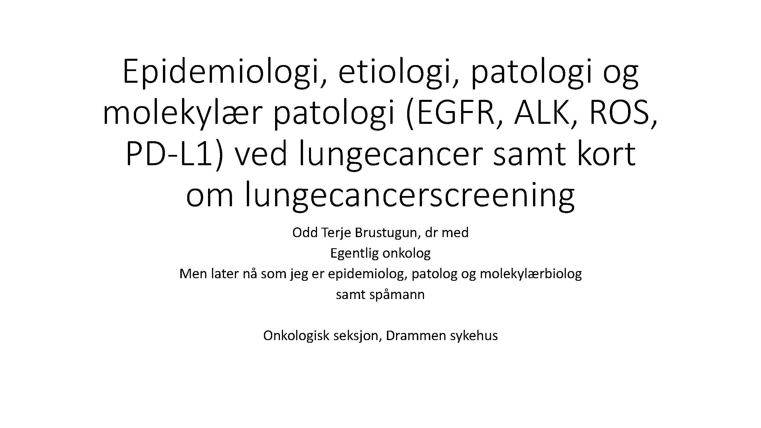 6. Epidemiologi, etiologi, patologi og molekylær patologi (EGFR, ALK, ROS, PD-L1) ved lungecancer, samt kort om lungecancer screening, Odd Terje Brustugun